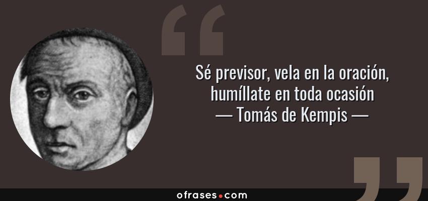 Frases de Tomás de Kempis - Sé previsor, vela en la oración, humíllate en toda ocasión