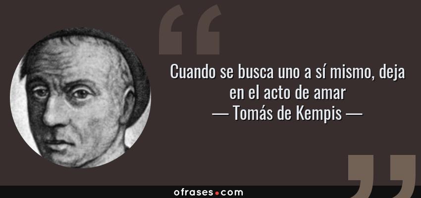 Frases de Tomás de Kempis - Cuando se busca uno a sí mismo, deja en el acto de amar