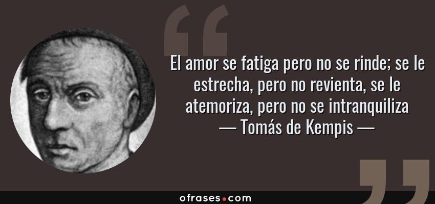 Frases de Tomás de Kempis - El amor se fatiga pero no se rinde; se le estrecha, pero no revienta, se le atemoriza, pero no se intranquiliza