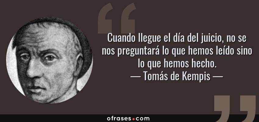 Frases de Tomás de Kempis - Cuando llegue el día del juicio, no se nos preguntará lo que hemos leído sino lo que hemos hecho.