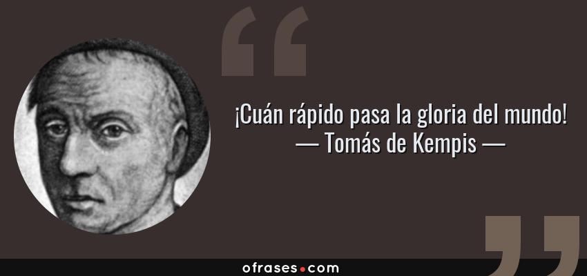 Frases de Tomás de Kempis - ¡Cuán rápido pasa la gloria del mundo!