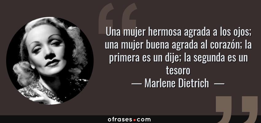 Frases de Marlene Dietrich  - Una mujer hermosa agrada a los ojos; una mujer buena agrada al corazón; la primera es un dije; la segunda es un tesoro