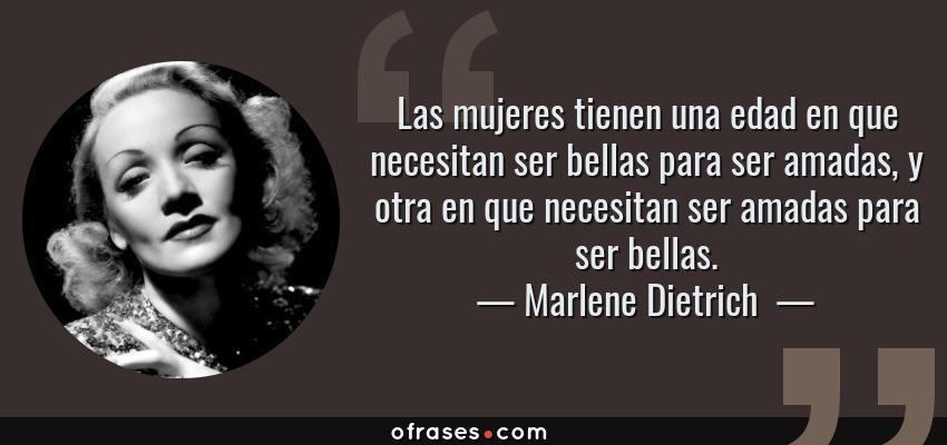 Frases de Marlene Dietrich  - Las mujeres tienen una edad en que necesitan ser bellas para ser amadas, y otra en que necesitan ser amadas para ser bellas.
