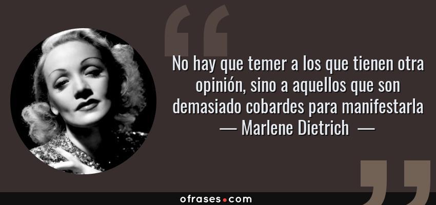 Frases de Marlene Dietrich  - No hay que temer a los que tienen otra opinión, sino a aquellos que son demasiado cobardes para manifestarla