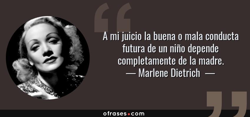 Frases de Marlene Dietrich  - A mi juicio la buena o mala conducta futura de un niño depende completamente de la madre.