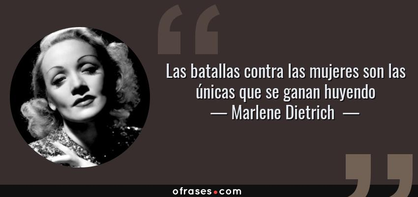 Frases de Marlene Dietrich  - Las batallas contra las mujeres son las únicas que se ganan huyendo