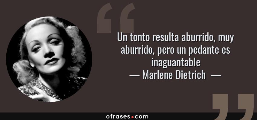 Frases de Marlene Dietrich  - Un tonto resulta aburrido, muy aburrido, pero un pedante es inaguantable