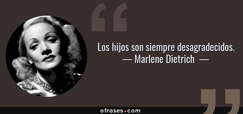 Frases de Marlene Dietrich  - Los hijos son siempre desagradecidos.