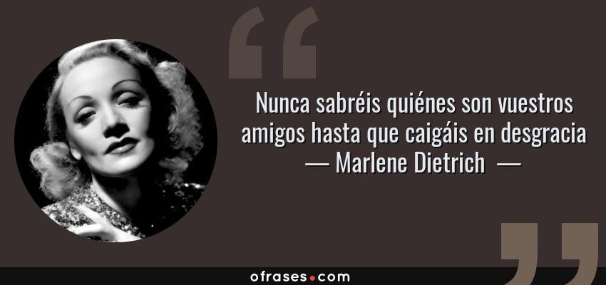 Frases de Marlene Dietrich  - Nunca sabréis quiénes son vuestros amigos hasta que caigáis en desgracia