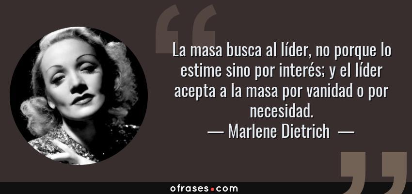 Frases de Marlene Dietrich  - La masa busca al líder, no porque lo estime sino por interés; y el líder acepta a la masa por vanidad o por necesidad.
