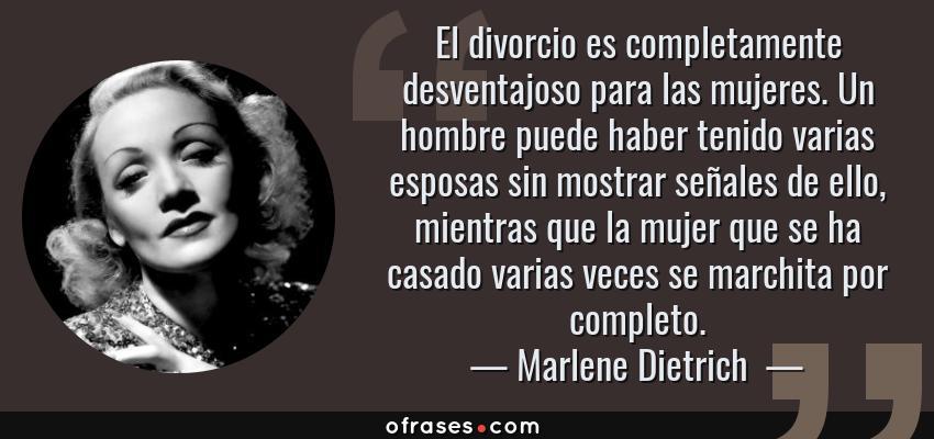 Frases de Marlene Dietrich  - El divorcio es completamente desventajoso para las mujeres. Un hombre puede haber tenido varias esposas sin mostrar señales de ello, mientras que la mujer que se ha casado varias veces se marchita por completo.
