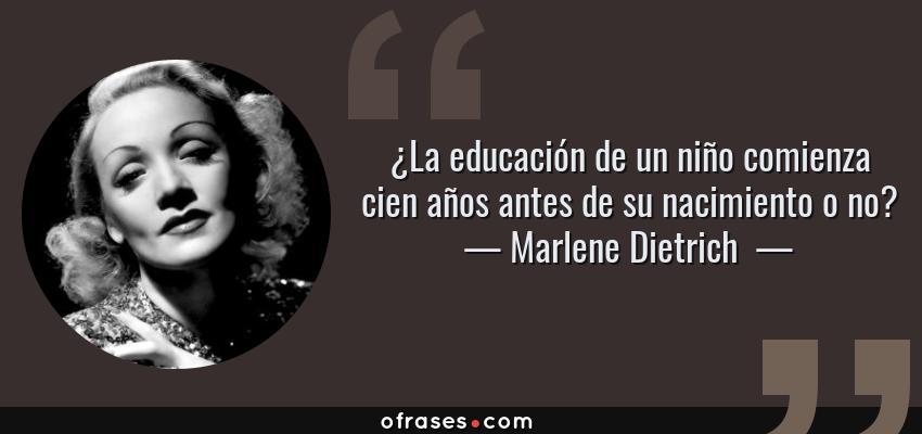 Frases de Marlene Dietrich  - ¿La educación de un niño comienza cien años antes de su nacimiento o no?