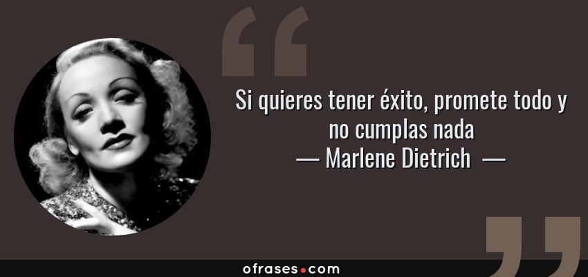 Frases de Marlene Dietrich  - Si quieres tener éxito, promete todo y no cumplas nada