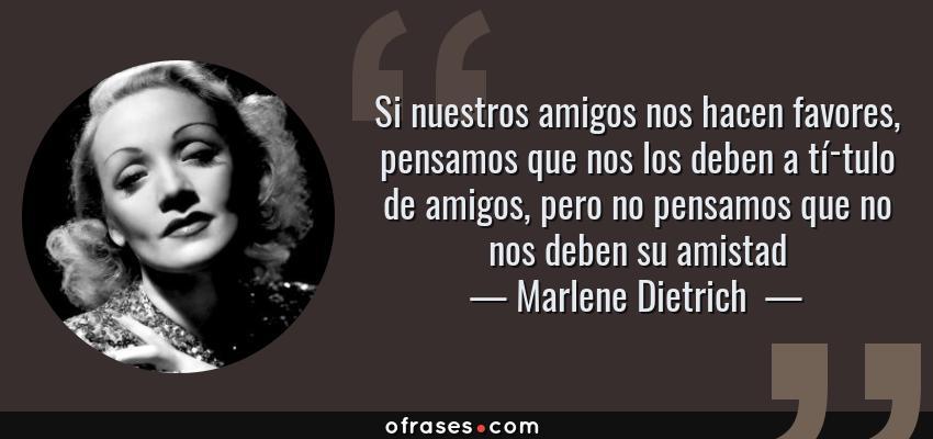 Frases de Marlene Dietrich  - Si nuestros amigos nos hacen favores, pensamos que nos los deben a título de amigos, pero no pensamos que no nos deben su amistad