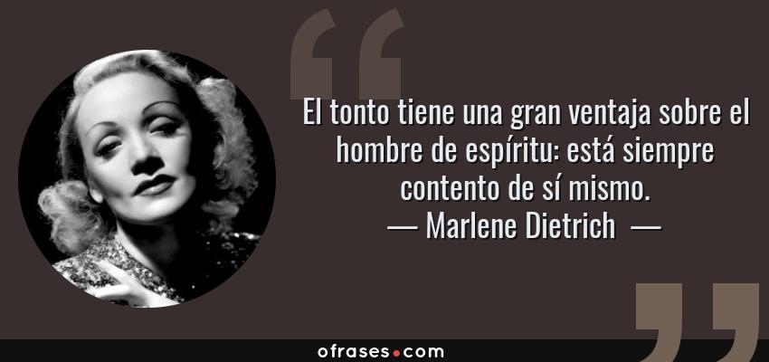 Frases de Marlene Dietrich  - El tonto tiene una gran ventaja sobre el hombre de espíritu: está siempre contento de sí mismo.