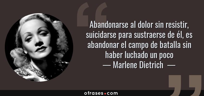 Frases de Marlene Dietrich  - Abandonarse al dolor sin resistir, suicidarse para sustraerse de él, es abandonar el campo de batalla sin haber luchado un poco