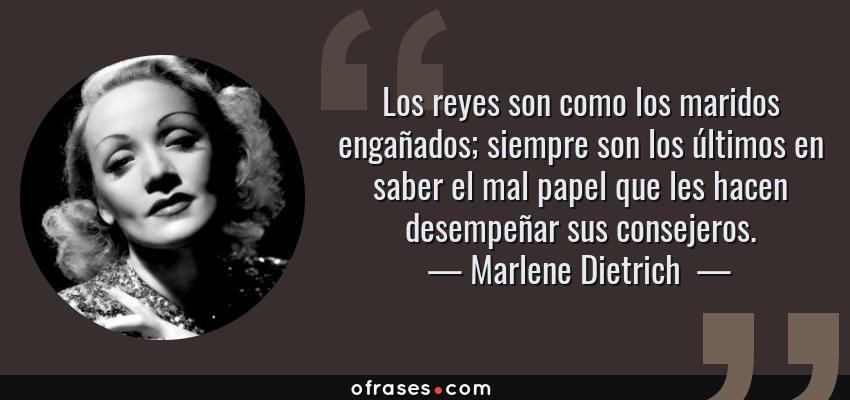 Frases de Marlene Dietrich  - Los reyes son como los maridos engañados; siempre son los últimos en saber el mal papel que les hacen desempeñar sus consejeros.