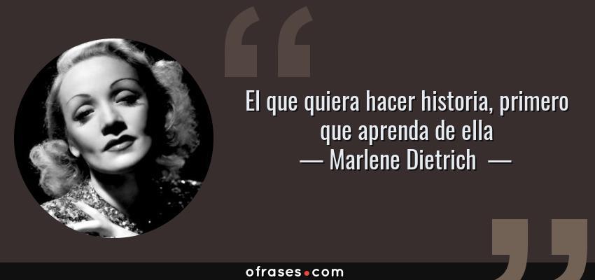Frases de Marlene Dietrich  - El que quiera hacer historia, primero que aprenda de ella