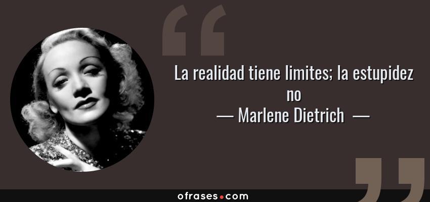 Frases de Marlene Dietrich  - La realidad tiene limites; la estupidez no