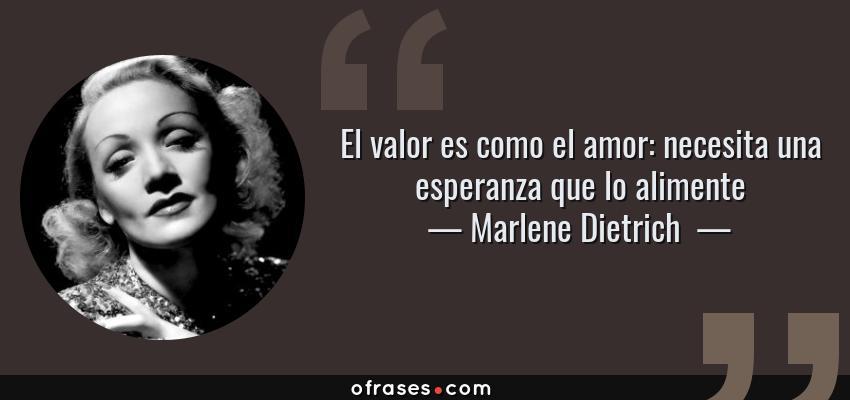 Frases de Marlene Dietrich  - El valor es como el amor: necesita una esperanza que lo alimente