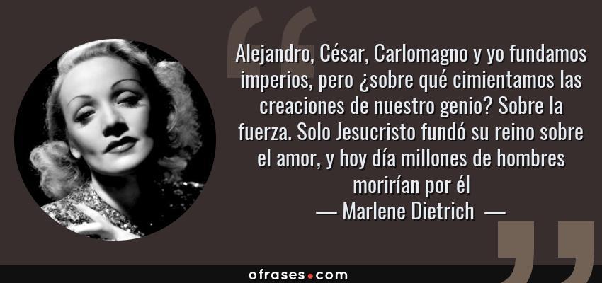 Frases de Marlene Dietrich  - Alejandro, César, Carlomagno y yo fundamos imperios, pero ¿sobre qué cimientamos las creaciones de nuestro genio? Sobre la fuerza. Solo Jesucristo fundó su reino sobre el amor, y hoy día millones de hombres morirían por él