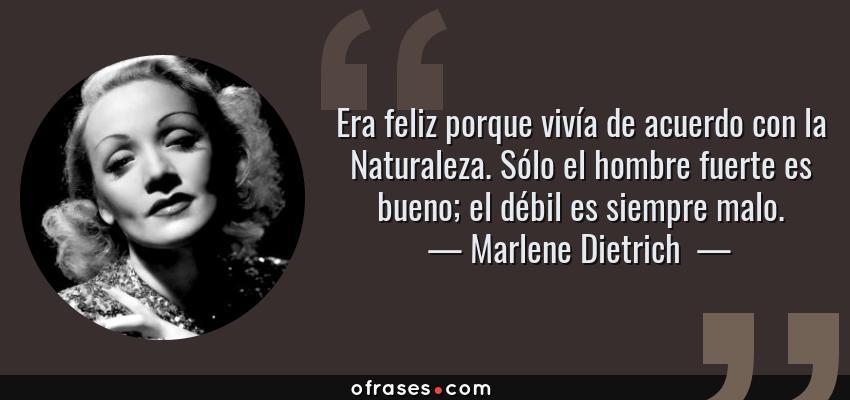Frases de Marlene Dietrich  - Era feliz porque vivía de acuerdo con la Naturaleza. Sólo el hombre fuerte es bueno; el débil es siempre malo.