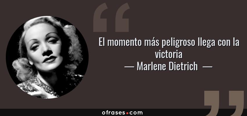 Frases de Marlene Dietrich  - El momento más peligroso llega con la victoria