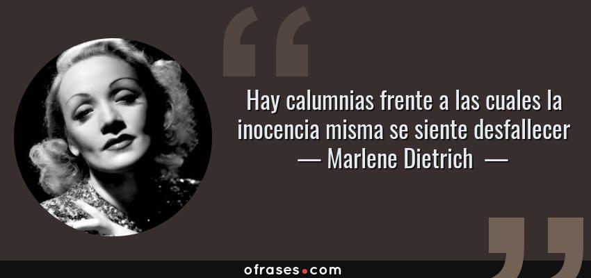 Frases de Marlene Dietrich  - Hay calumnias frente a las cuales la inocencia misma se siente desfallecer