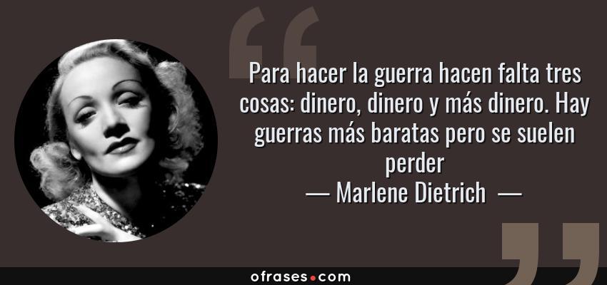 Frases de Marlene Dietrich  - Para hacer la guerra hacen falta tres cosas: dinero, dinero y más dinero. Hay guerras más baratas pero se suelen perder