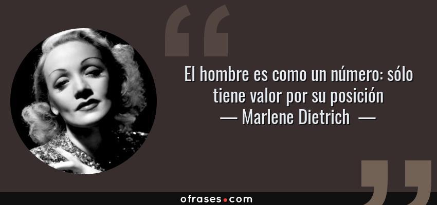 Frases de Marlene Dietrich  - El hombre es como un número: sólo tiene valor por su posición