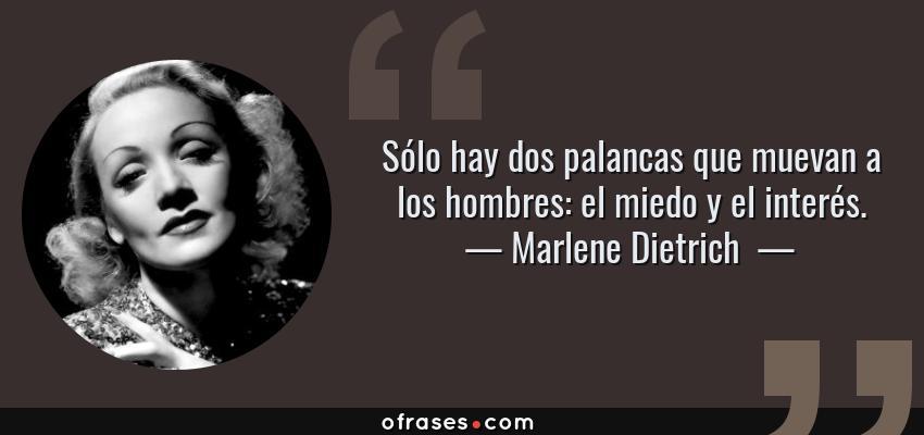 Frases de Marlene Dietrich  - Sólo hay dos palancas que muevan a los hombres: el miedo y el interés.