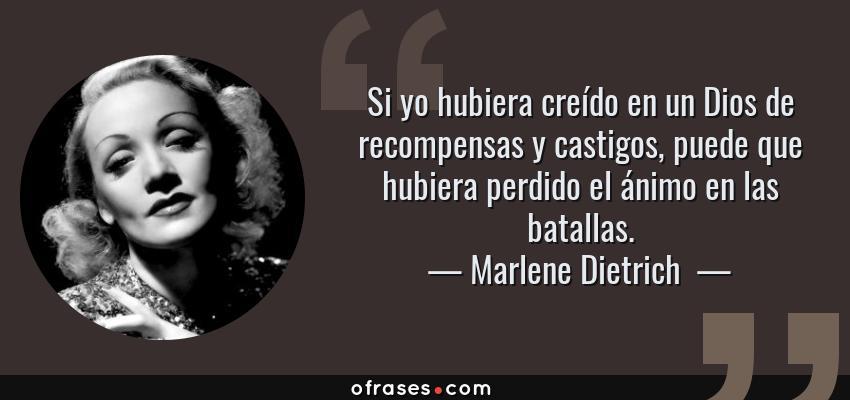 Frases de Marlene Dietrich  - Si yo hubiera creído en un Dios de recompensas y castigos, puede que hubiera perdido el ánimo en las batallas.