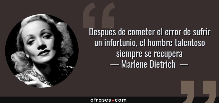 Frases de Marlene Dietrich  - Después de cometer el error de sufrir un infortunio, el hombre talentoso siempre se recupera