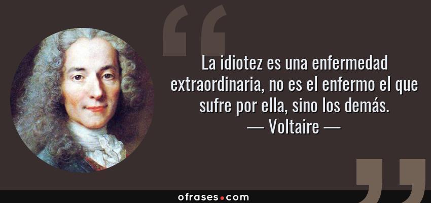 Frases de Voltaire - La idiotez es una enfermedad extraordinaria, no es el enfermo el que sufre por ella, sino los demás.