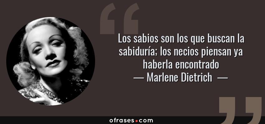 Frases de Marlene Dietrich  - Los sabios son los que buscan la sabiduría; los necios piensan ya haberla encontrado
