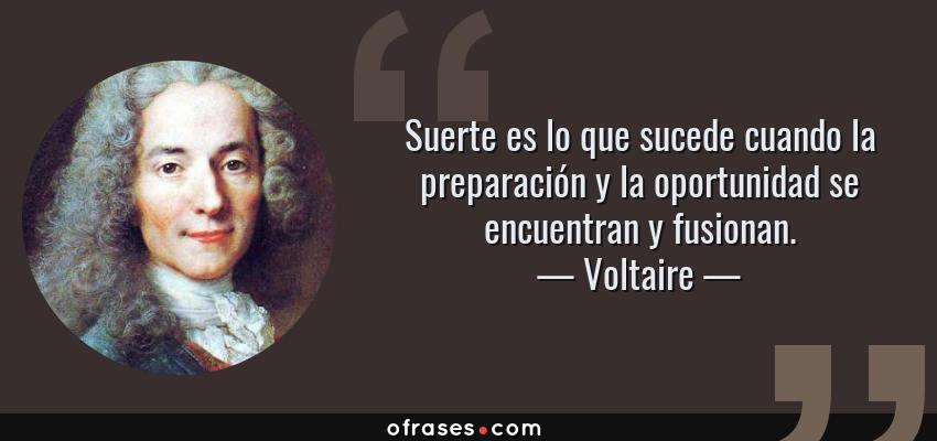 Frases de Voltaire - Suerte es lo que sucede cuando la preparación y la oportunidad se encuentran y fusionan.