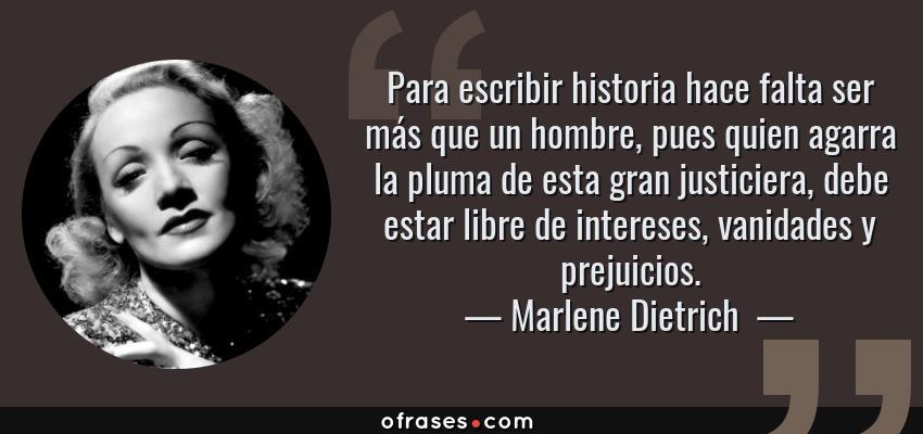 Frases de Marlene Dietrich  - Para escribir historia hace falta ser más que un hombre, pues quien agarra la pluma de esta gran justiciera, debe estar libre de intereses, vanidades y prejuicios.