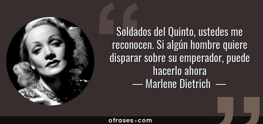 Frases de Marlene Dietrich  - Soldados del Quinto, ustedes me reconocen. Si algún hombre quiere disparar sobre su emperador, puede hacerlo ahora