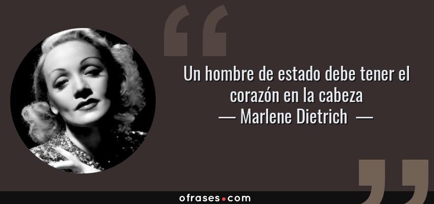 Frases de Marlene Dietrich  - Un hombre de estado debe tener el corazón en la cabeza