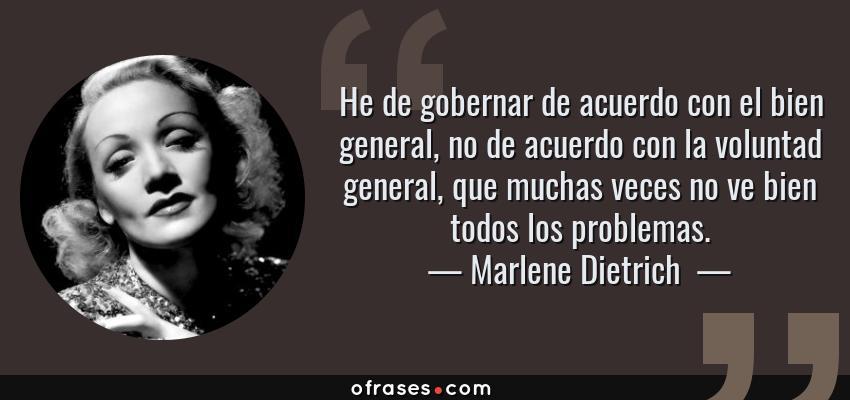 Frases de Marlene Dietrich  - He de gobernar de acuerdo con el bien general, no de acuerdo con la voluntad general, que muchas veces no ve bien todos los problemas.
