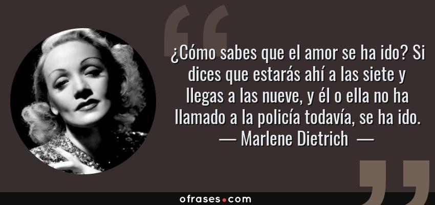 Frases de Marlene Dietrich  - ¿Cómo sabes que el amor se ha ido? Si dices que estarás ahí a las siete y llegas a las nueve, y él o ella no ha llamado a la policía todavía, se ha ido.