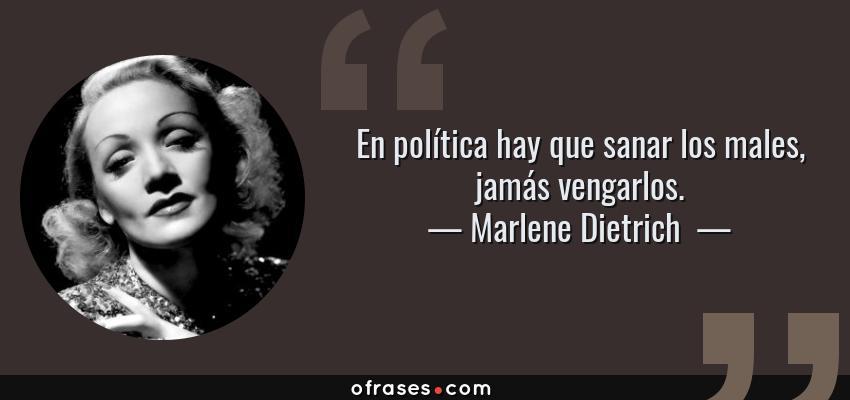 Frases de Marlene Dietrich  - En política hay que sanar los males, jamás vengarlos.