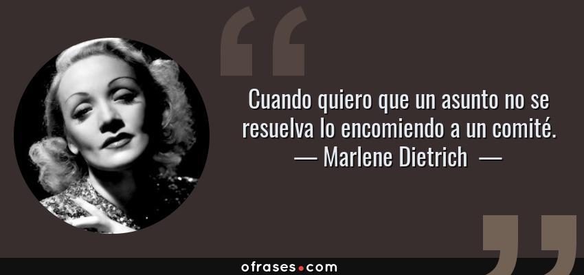 Frases de Marlene Dietrich  - Cuando quiero que un asunto no se resuelva lo encomiendo a un comité.
