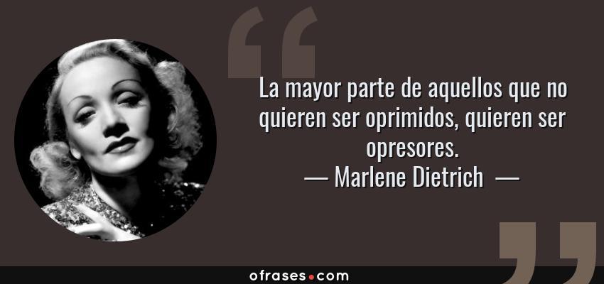 Frases de Marlene Dietrich  - La mayor parte de aquellos que no quieren ser oprimidos, quieren ser opresores.
