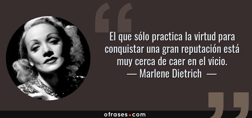 Frases de Marlene Dietrich  - El que sólo practica la virtud para conquistar una gran reputación está muy cerca de caer en el vicio.
