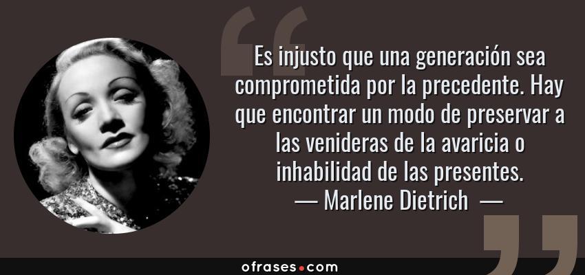 Frases de Marlene Dietrich  - Es injusto que una generación sea comprometida por la precedente. Hay que encontrar un modo de preservar a las venideras de la avaricia o inhabilidad de las presentes.