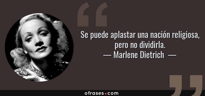Frases de Marlene Dietrich  - Se puede aplastar una nación religiosa, pero no dividirla.