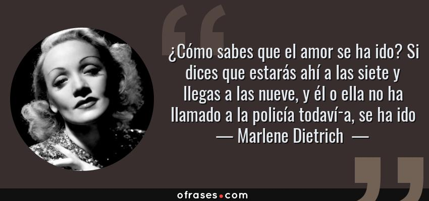 Frases de Marlene Dietrich  - ¿Cómo sabes que el amor se ha ido? Si dices que estarás ahí a las siete y llegas a las nueve, y él o ella no ha llamado a la policía todavía, se ha ido