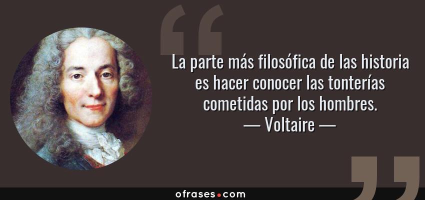 Frases de Voltaire - La parte más filosófica de las historia es hacer conocer las tonterías cometidas por los hombres.