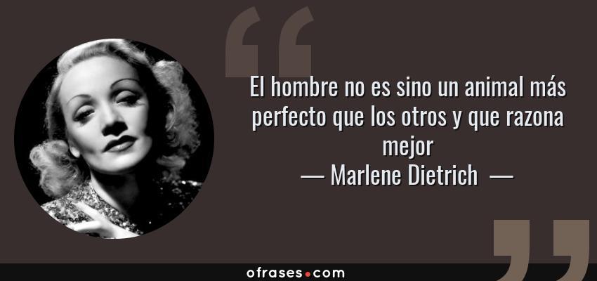Frases de Marlene Dietrich  - El hombre no es sino un animal más perfecto que los otros y que razona mejor